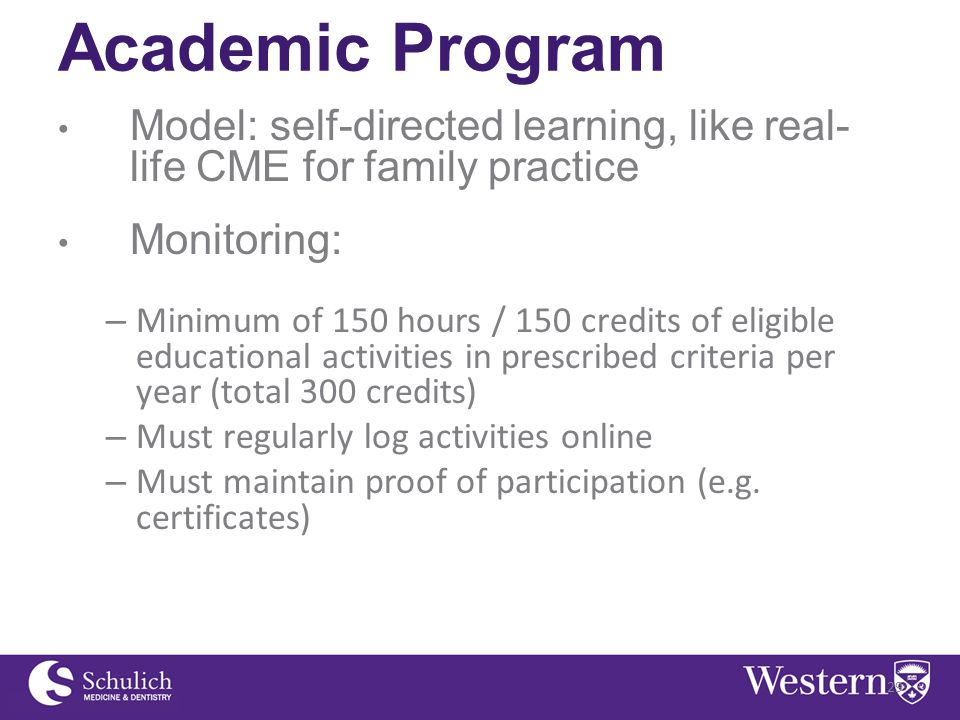 Academic Program Model: self-directed learning, like real- life CME for family practice Monitoring: – Minimum of 150 hours / 150 credits of eligible educational activities in prescribed criteria per year (total 300 credits) – Must regularly log activities online – Must maintain proof of participation (e.g.