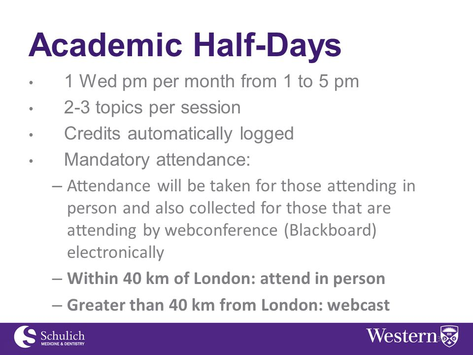 Academic Half-Days 1 Wed pm per month from 1 to 5 pm 2-3 topics per session Credits automatically logged Mandatory attendance: – Attendance will be taken for those attending in person and also collected for those that are attending by webconference (Blackboard) electronically – Within 40 km of London: attend in person – Greater than 40 km from London: webcast 34