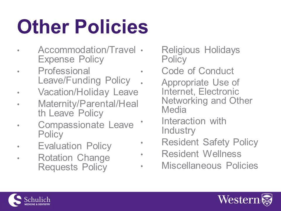 Other Policies Accommodation/Travel Expense Policy Professional Leave/Funding Policy Vacation/Holiday Leave Maternity/Parental/Heal th Leave Policy Compassionate Leave Policy Evaluation Policy Rotation Change Requests Policy Religious Holidays Policy Code of Conduct Appropriate Use of Internet, Electronic Networking and Other Media Interaction with Industry Resident Safety Policy Resident Wellness Miscellaneous Policies 51
