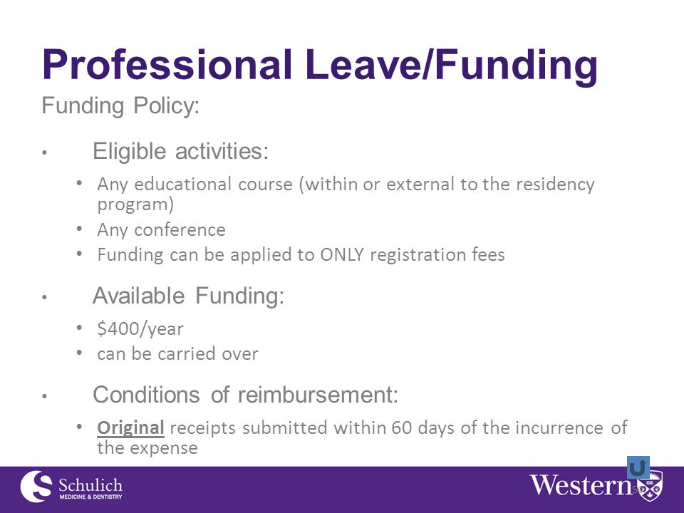 Professional Leave/Funding Funding Policy: Eligible activities: Any educational course (within or external to the residency program) Any conference Funding can be applied to ONLY registration fees Available Funding: $400/year can be carried over Conditions of reimbursement: Original receipts submitted within 60 days of the incurrence of the expense 56