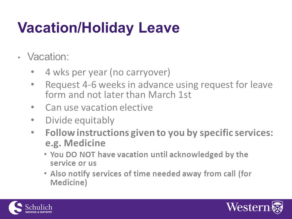 Vacation/Holiday Leave Vacation: 4 wks per year (no carryover) Request 4-6 weeks in advance using request for leave form and not later than March 1st Can use vacation elective Divide equitably Follow instructions given to you by specific services: e.g.