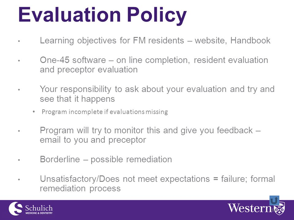 Evaluation Policy Learning objectives for FM residents – website, Handbook One-45 software – on line completion, resident evaluation and preceptor evaluation Your responsibility to ask about your evaluation and try and see that it happens Program incomplete if evaluations missing Program will try to monitor this and give you feedback – email to you and preceptor Borderline – possible remediation Unsatisfactory/Does not meet expectations = failure; formal remediation process 64