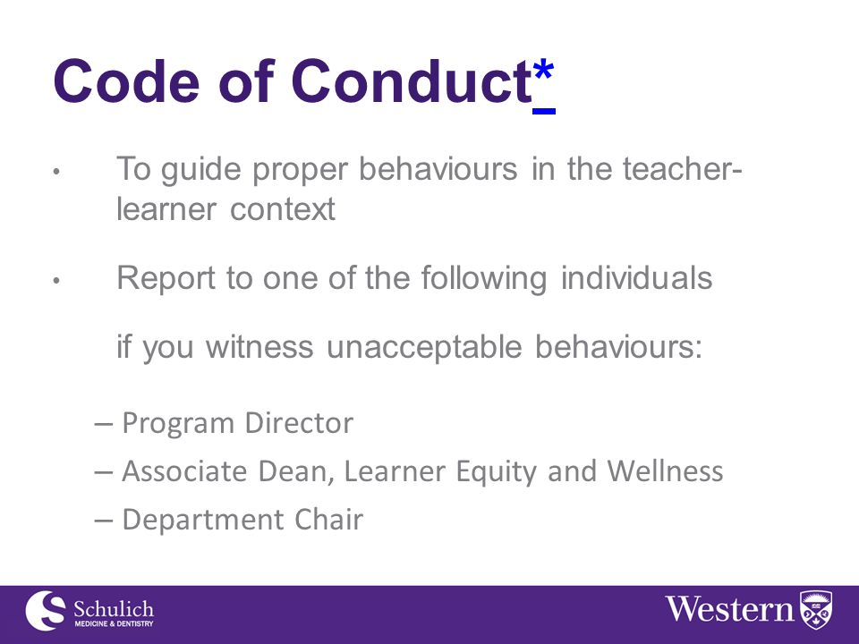 Code of Conduct** To guide proper behaviours in the teacher- learner context Report to one of the following individuals if you witness unacceptable behaviours: – Program Director – Associate Dean, Learner Equity and Wellness – Department Chair