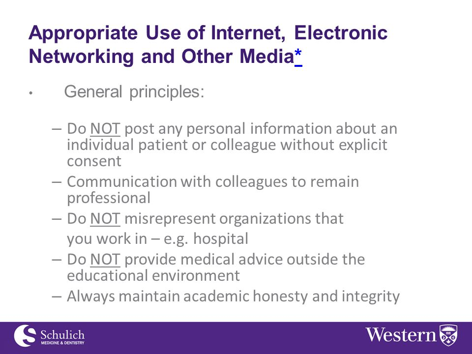 Appropriate Use of Internet, Electronic Networking and Other Media** General principles: – Do NOT post any personal information about an individual patient or colleague without explicit consent – Communication with colleagues to remain professional – Do NOT misrepresent organizations that you work in – e.g.
