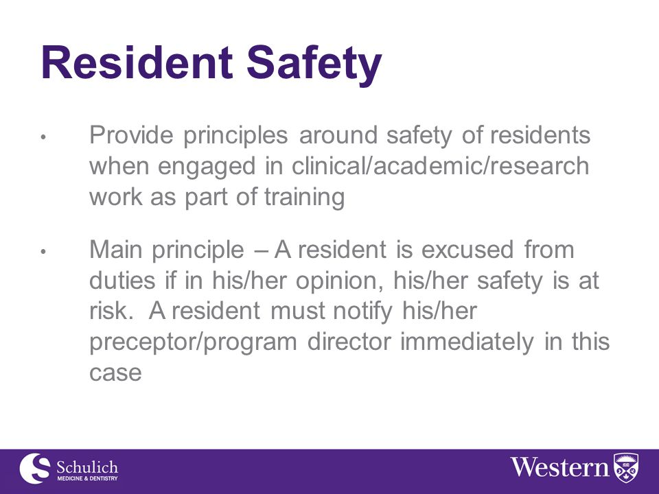 Resident Safety Provide principles around safety of residents when engaged in clinical/academic/research work as part of training Main principle – A resident is excused from duties if in his/her opinion, his/her safety is at risk.