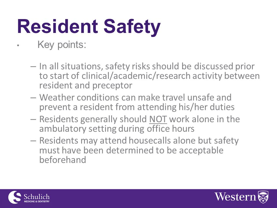 Resident Safety Key points: – In all situations, safety risks should be discussed prior to start of clinical/academic/research activity between resident and preceptor – Weather conditions can make travel unsafe and prevent a resident from attending his/her duties – Residents generally should NOT work alone in the ambulatory setting during office hours – Residents may attend housecalls alone but safety must have been determined to be acceptable beforehand