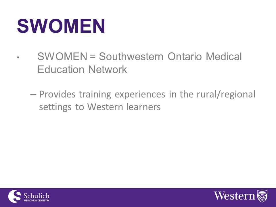 SWOMEN SWOMEN = Southwestern Ontario Medical Education Network – Provides training experiences in the rural/regional settings to Western learners 9