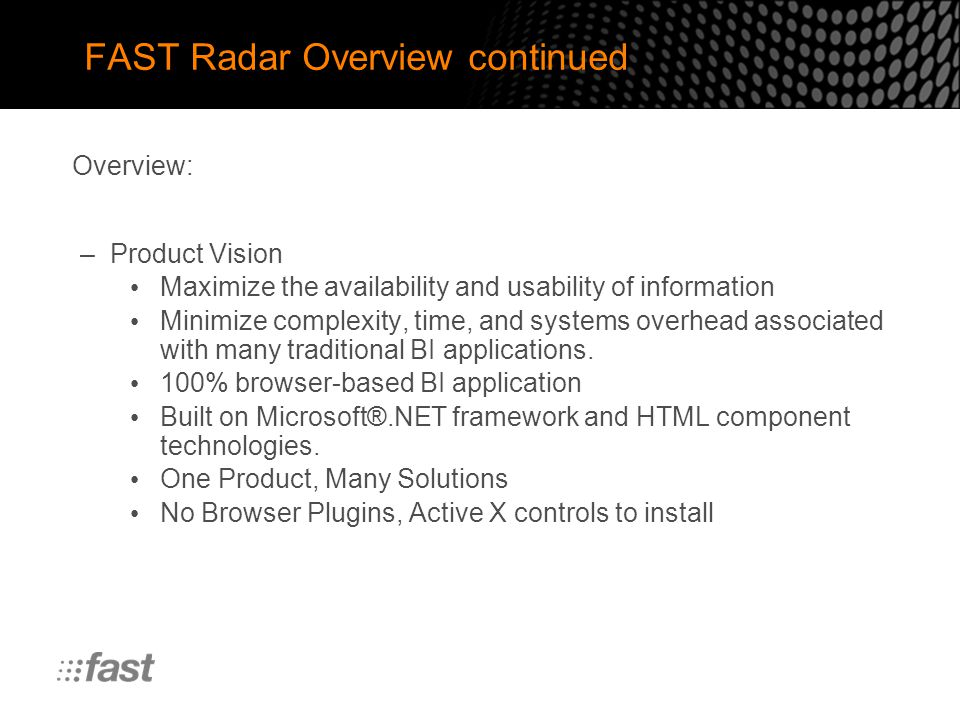 FAST Radar Overview continued –Product Vision Maximize the availability and usability of information Minimize complexity, time, and systems overhead associated with many traditional BI applications.