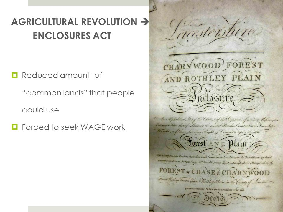 AGRICULTURAL REVOLUTION  ENCLOSURES ACT  Reduced amount of common lands that people could use  Forced to seek WAGE work