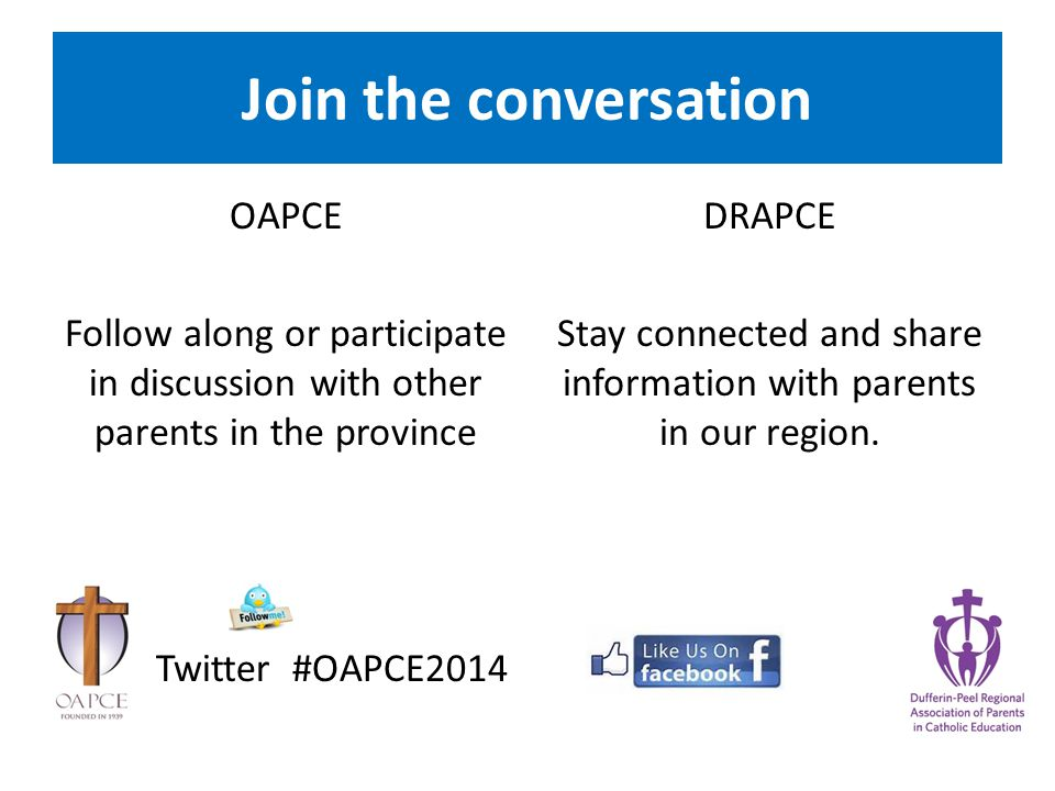 Join the conversation OAPCE Follow along or participate in discussion with other parents in the province Twitter #OAPCE2014 DRAPCE Stay connected and share information with parents in our region.