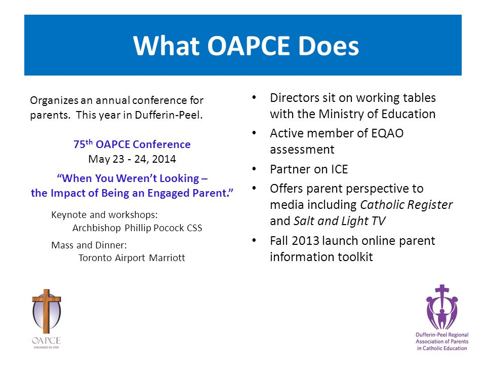 What OAPCE Does Directors sit on working tables with the Ministry of Education Active member of EQAO assessment Partner on ICE Offers parent perspective to media including Catholic Register and Salt and Light TV Fall 2013 launch online parent information toolkit Organizes an annual conference for parents.