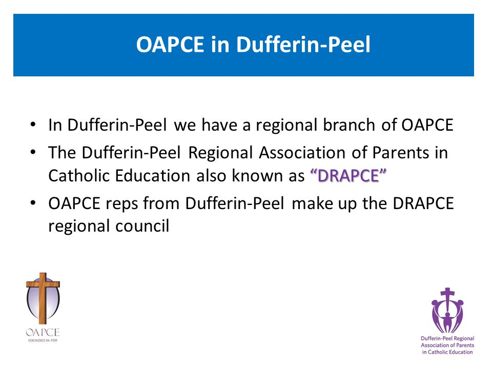 OAPCE in Dufferin-Peel In Dufferin-Peel we have a regional branch of OAPCE DRAPCE The Dufferin-Peel Regional Association of Parents in Catholic Education also known as DRAPCE OAPCE reps from Dufferin-Peel make up the DRAPCE regional council