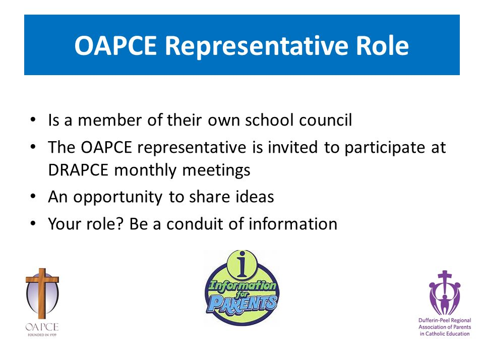 OAPCE Representative Role Is a member of their own school council The OAPCE representative is invited to participate at DRAPCE monthly meetings An opportunity to share ideas Your role.