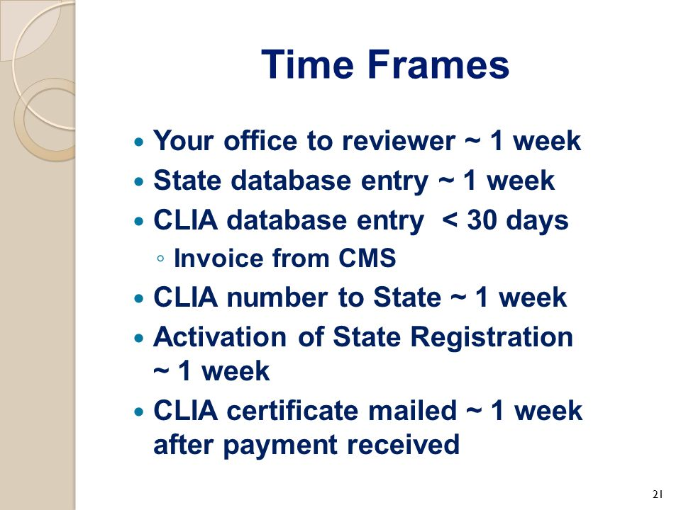 Time Frames Your office to reviewer ~ 1 week State database entry ~ 1 week CLIA database entry < 30 days ◦ Invoice from CMS CLIA number to State ~ 1 w