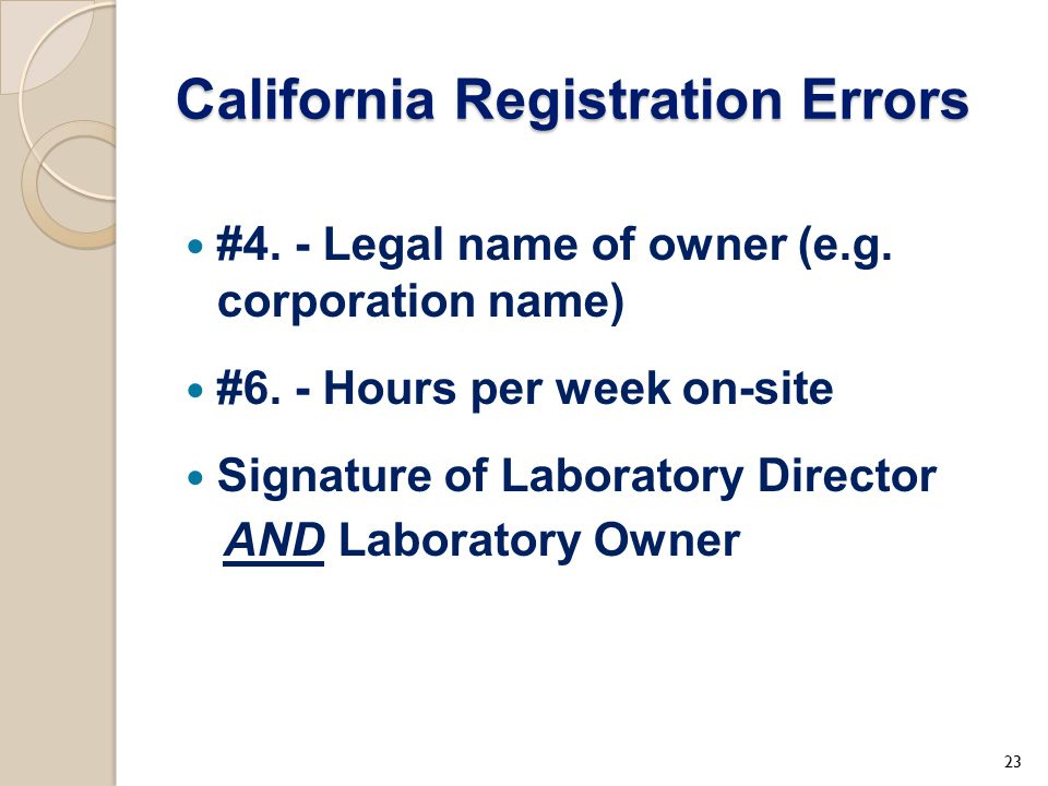 California Registration Errors #4. - Legal name of owner (e.g. corporation name) #6. - Hours per week on-site Signature of Laboratory Director AND Lab
