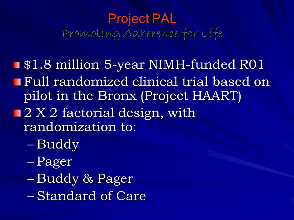 $ 1.8 million 5-year NIMH-funded R01 Full randomized clinical trial based on pilot in the Bronx (Project HAART) 2 X 2 factorial design, with randomization to: –Buddy –Pager –Buddy & Pager –Standard of Care