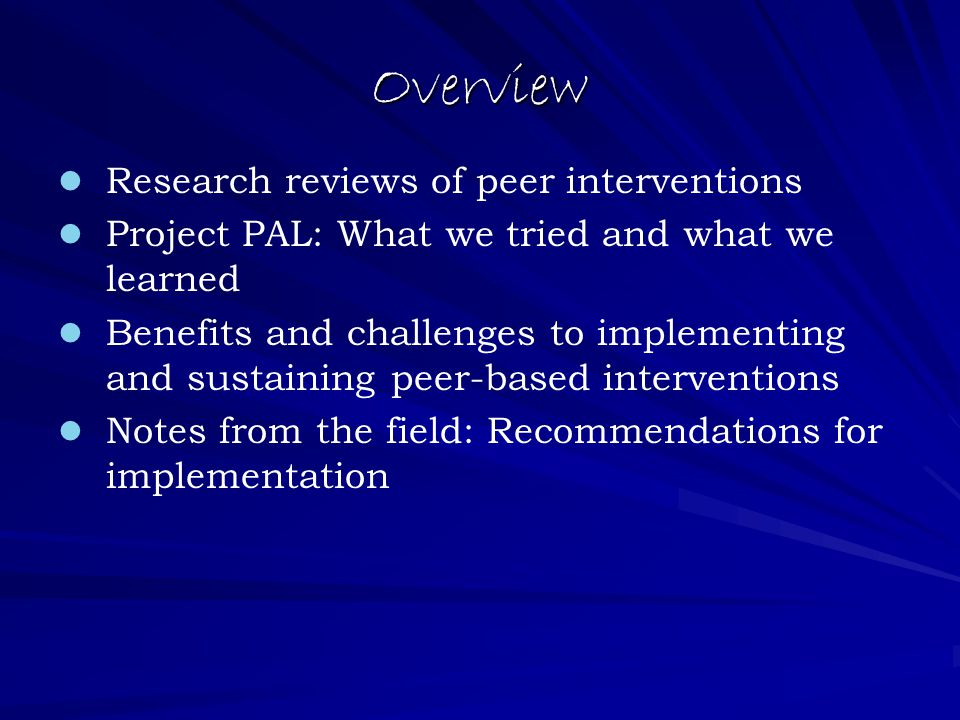 Overview Research reviews of peer interventions Project PAL: What we tried and what we learned Benefits and challenges to implementing and sustaining peer-based interventions Notes from the field: Recommendations for implementation