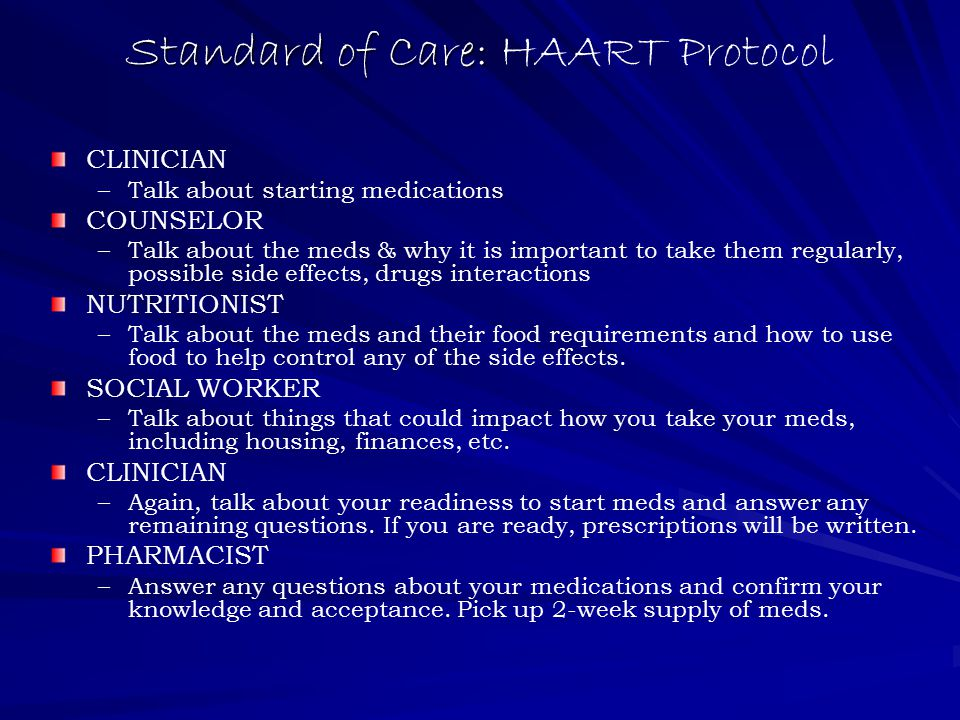 Standard of Care: Standard of Care: HAART Protocol CLINICIAN – –Talk about starting medications COUNSELOR – –Talk about the meds & why it is important to take them regularly, possible side effects, drugs interactions NUTRITIONIST – –Talk about the meds and their food requirements and how to use food to help control any of the side effects.