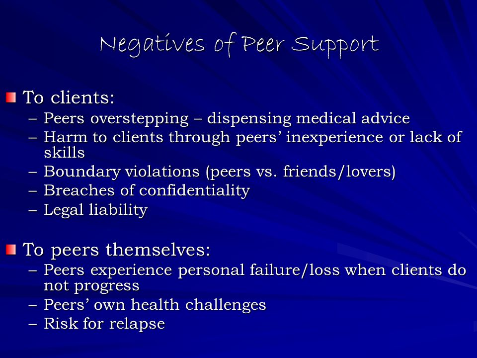 Negatives of Peer Support To clients: –Peers overstepping – dispensing medical advice –Harm to clients through peers' inexperience or lack of skills –Boundary violations (peers vs.