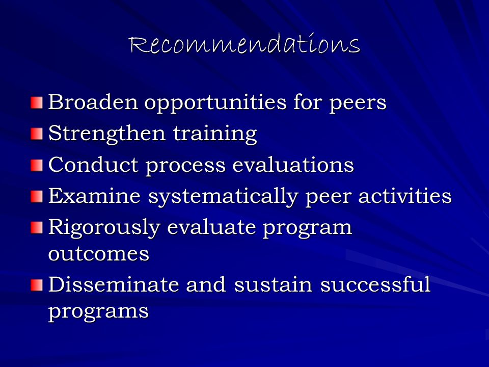 Recommendations Broaden opportunities for peers Strengthen training Conduct process evaluations Examine systematically peer activities Rigorously evaluate program outcomes Disseminate and sustain successful programs