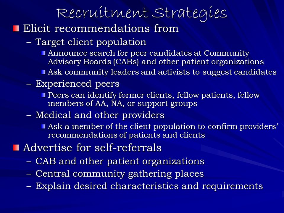 Recruitment Strategies Elicit recommendations from –Target client population Announce search for peer candidates at Community Advisory Boards (CABs) and other patient organizations Ask community leaders and activists to suggest candidates –Experienced peers Peers can identify former clients, fellow patients, fellow members of AA, NA, or support groups –Medical and other providers Ask a member of the client population to confirm providers' recommendations of patients and clients Advertise for self-referrals –CAB and other patient organizations –Central community gathering places –Explain desired characteristics and requirements