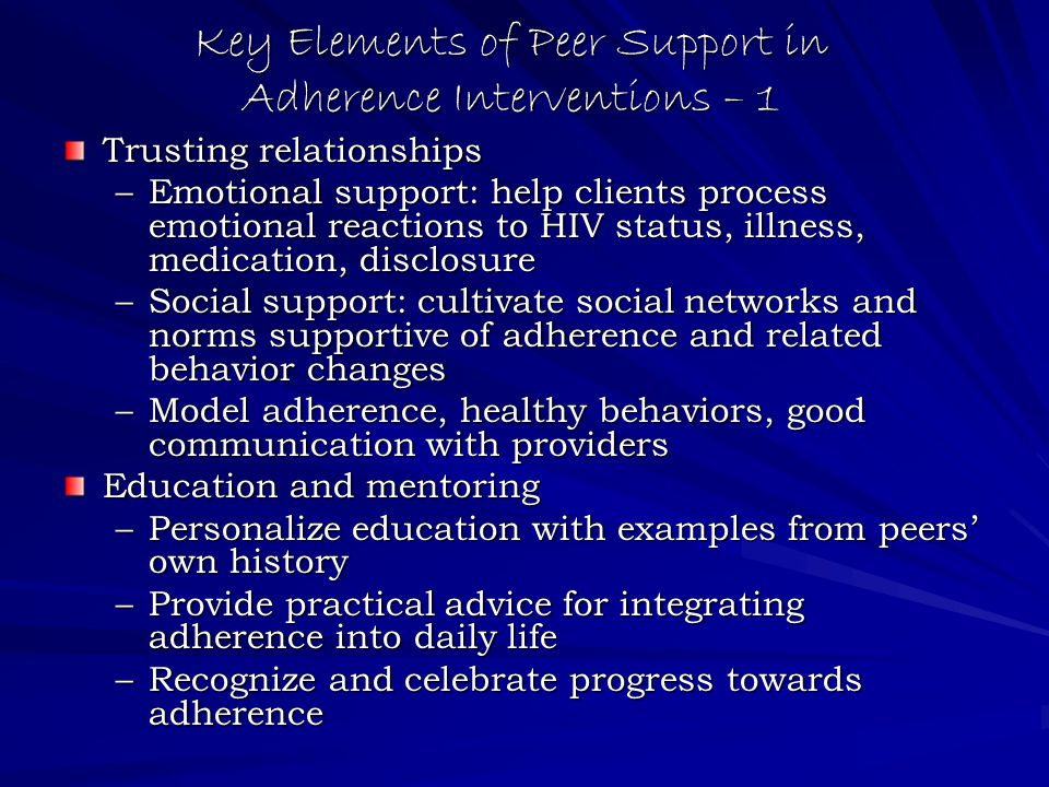Key Elements of Peer Support in Adherence Interventions – 1 Trusting relationships –Emotional support: help clients process emotional reactions to HIV status, illness, medication, disclosure –Social support: cultivate social networks and norms supportive of adherence and related behavior changes –Model adherence, healthy behaviors, good communication with providers Education and mentoring –Personalize education with examples from peers' own history –Provide practical advice for integrating adherence into daily life –Recognize and celebrate progress towards adherence