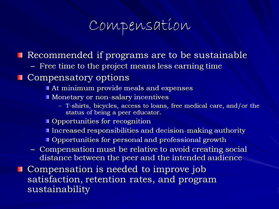 Compensation Recommended if programs are to be sustainable –Free time to the project means less earning time Compensatory options At minimum provide meals and expenses Monetary or non-salary incentives –T-shirts, bicycles, access to loans, free medical care, and/or the status of being a peer educator.