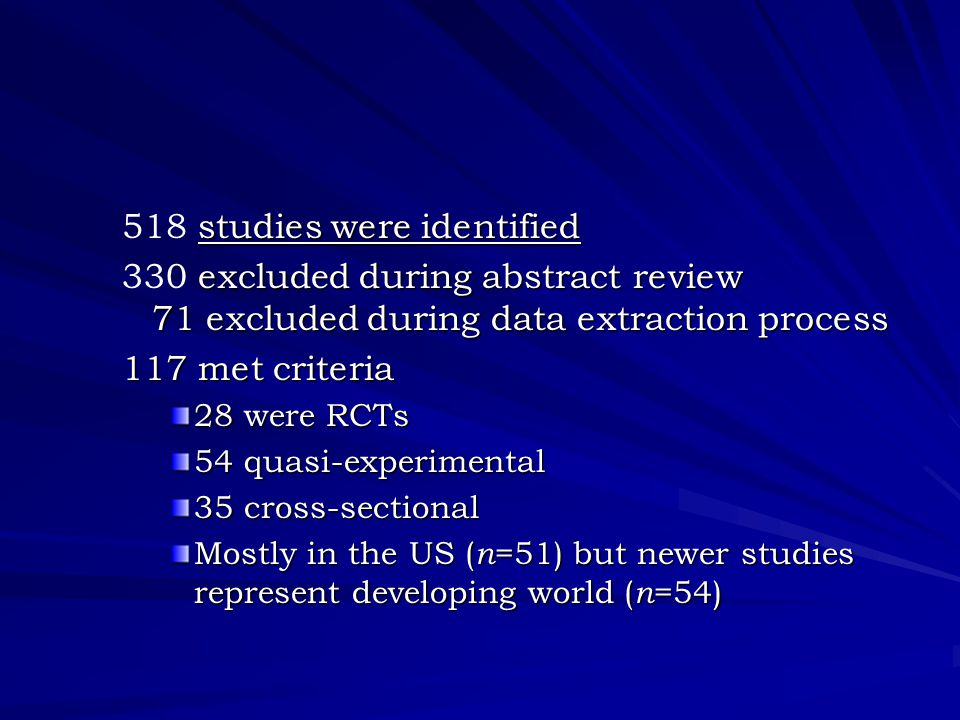 studies were identified 518 studies were identified excluded during abstract review 71 excluded during data extraction process 330 excluded during abstract review 71 excluded during data extraction process 117 met criteria 28 were RCTs 54 quasi-experimental 35 cross-sectional Mostly in the US ( n =51) but newer studies represent developing world ( n =54)