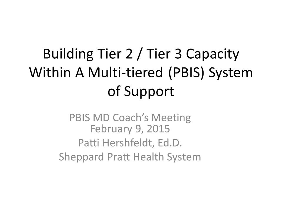 Building Tier 2 / Tier 3 Capacity Within A Multi-tiered (PBIS) System of Support PBIS MD Coach's Meeting February 9, 2015 Patti Hershfeldt, Ed.D.