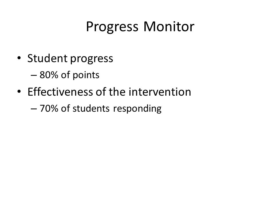 Progress Monitor Student progress – 80% of points Effectiveness of the intervention – 70% of students responding