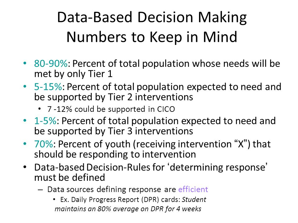Data-Based Decision Making Numbers to Keep in Mind 80-90%: Percent of total population whose needs will be met by only Tier 1 5-15%: Percent of total population expected to need and be supported by Tier 2 interventions 7 -12% could be supported in CICO 1-5%: Percent of total population expected to need and be supported by Tier 3 interventions 70%: Percent of youth (receiving intervention X ) that should be responding to intervention Data-based Decision-Rules for 'determining response' must be defined – Data sources defining response are efficient Ex.