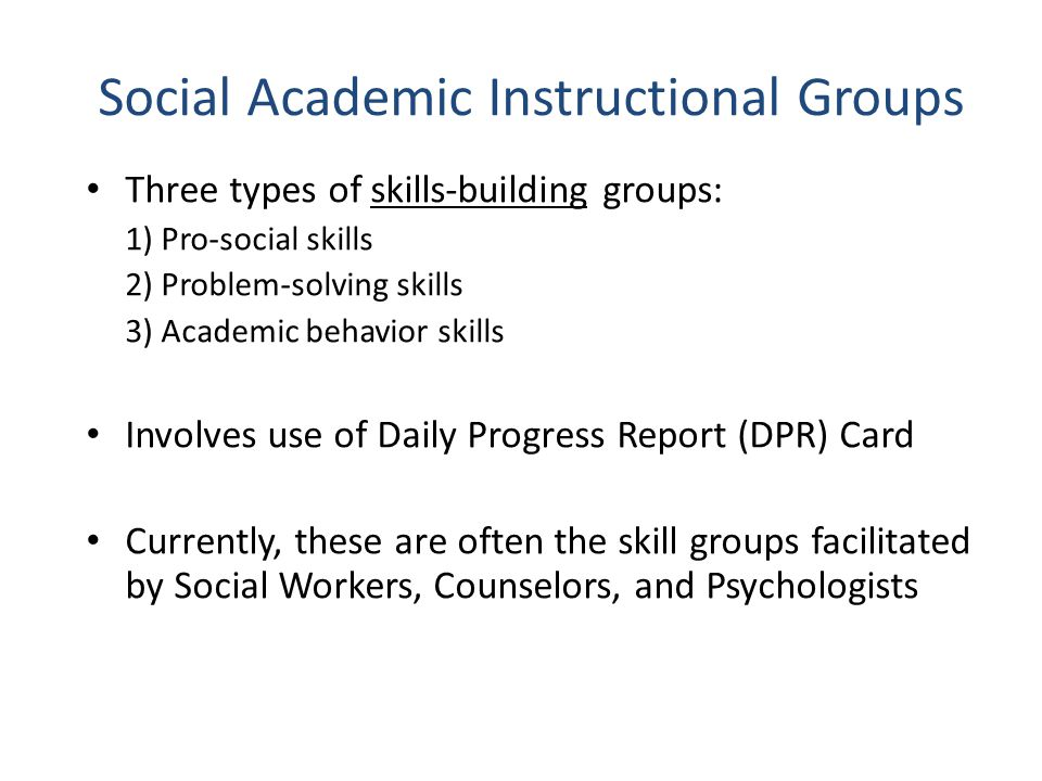Social Academic Instructional Groups Three types of skills-building groups: 1) Pro-social skills 2) Problem-solving skills 3) Academic behavior skills Involves use of Daily Progress Report (DPR) Card Currently, these are often the skill groups facilitated by Social Workers, Counselors, and Psychologists