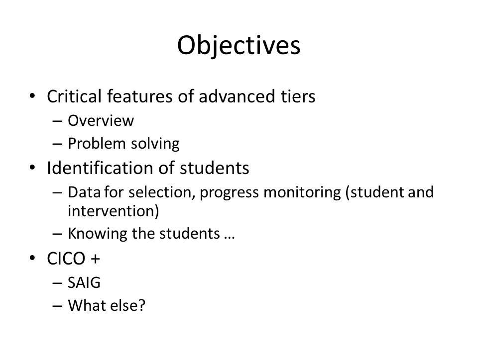 Objectives Critical features of advanced tiers – Overview – Problem solving Identification of students – Data for selection, progress monitoring (student and intervention) – Knowing the students … CICO + – SAIG – What else