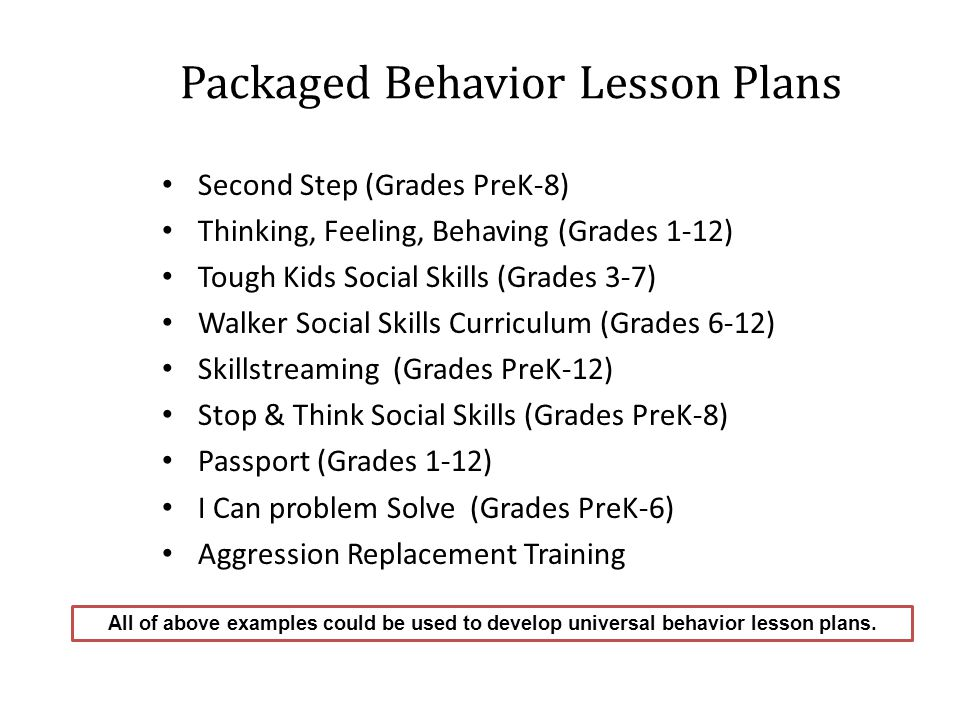 Packaged Behavior Lesson Plans Second Step (Grades PreK-8) Thinking, Feeling, Behaving (Grades 1-12) Tough Kids Social Skills (Grades 3-7) Walker Social Skills Curriculum (Grades 6-12) Skillstreaming (Grades PreK-12) Stop & Think Social Skills (Grades PreK-8) Passport (Grades 1-12) I Can problem Solve (Grades PreK-6) Aggression Replacement Training All of above examples could be used to develop universal behavior lesson plans.