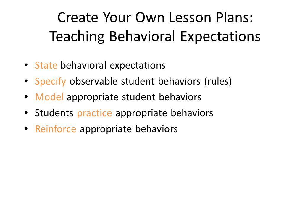 Create Your Own Lesson Plans: Teaching Behavioral Expectations State behavioral expectations Specify observable student behaviors (rules) Model appropriate student behaviors Students practice appropriate behaviors Reinforce appropriate behaviors