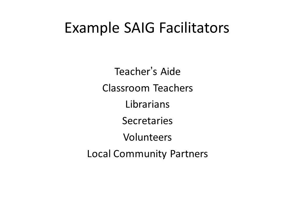 Example SAIG Facilitators Teacher's Aide Classroom Teachers Librarians Secretaries Volunteers Local Community Partners