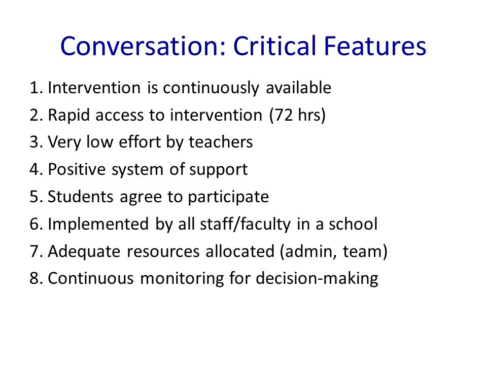 Conversation: Critical Features 1.Intervention is continuously available 2.Rapid access to intervention (72 hrs) 3.Very low effort by teachers 4.Positive system of support 5.Students agree to participate 6.Implemented by all staff/faculty in a school 7.Adequate resources allocated (admin, team) 8.Continuous monitoring for decision-making