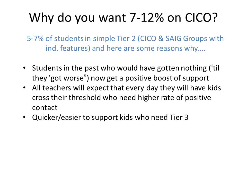 Why do you want 7-12% on CICO. 5-7% of students in simple Tier 2 (CICO & SAIG Groups with ind.