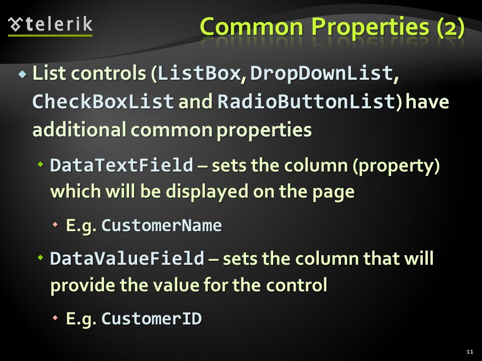  List controls ( ListBox, DropDownList, CheckBoxList and RadioButtonList ) have additional common properties  DataTextField – sets the column (property) which will be displayed on the page  E.g.