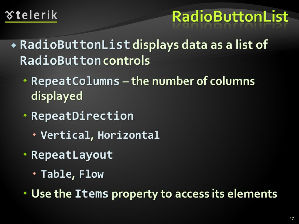  RadioButtonList displays data as a list of RadioButton controls  RepeatColumns – the number of columns displayed  RepeatDirection  Vertical, Horizontal  RepeatLayout  Table, Flow  Use the Items property to access its elements 17