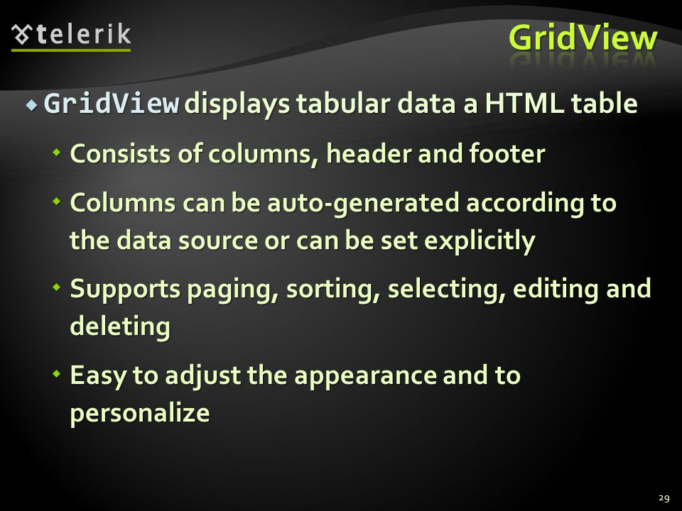  GridView displays tabular data a HTML table  Consists of columns, header and footer  Columns can be auto-generated according to the data source or can be set explicitly  Supports paging, sorting, selecting, editing and deleting  Easy to adjust the appearance and to personalize 29