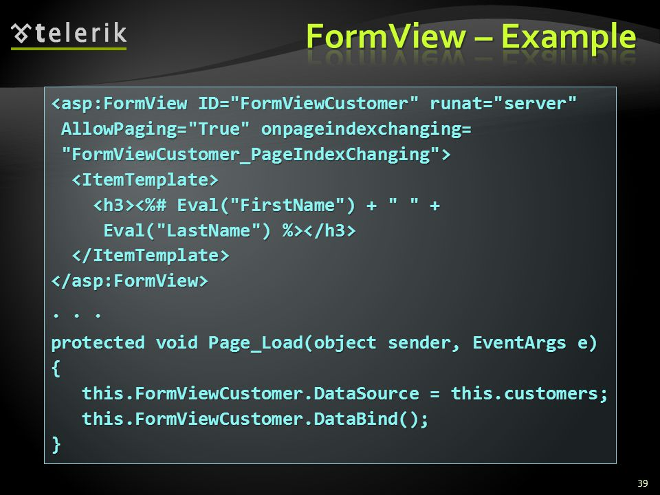 39 <asp:FormView ID= FormViewCustomer runat= server AllowPaging= True onpageindexchanging= AllowPaging= True onpageindexchanging= FormViewCustomer_PageIndexChanging > FormViewCustomer_PageIndexChanging > <%# Eval( FirstName ) + + Eval( LastName ) %> Eval( LastName ) %> </asp:FormView>...