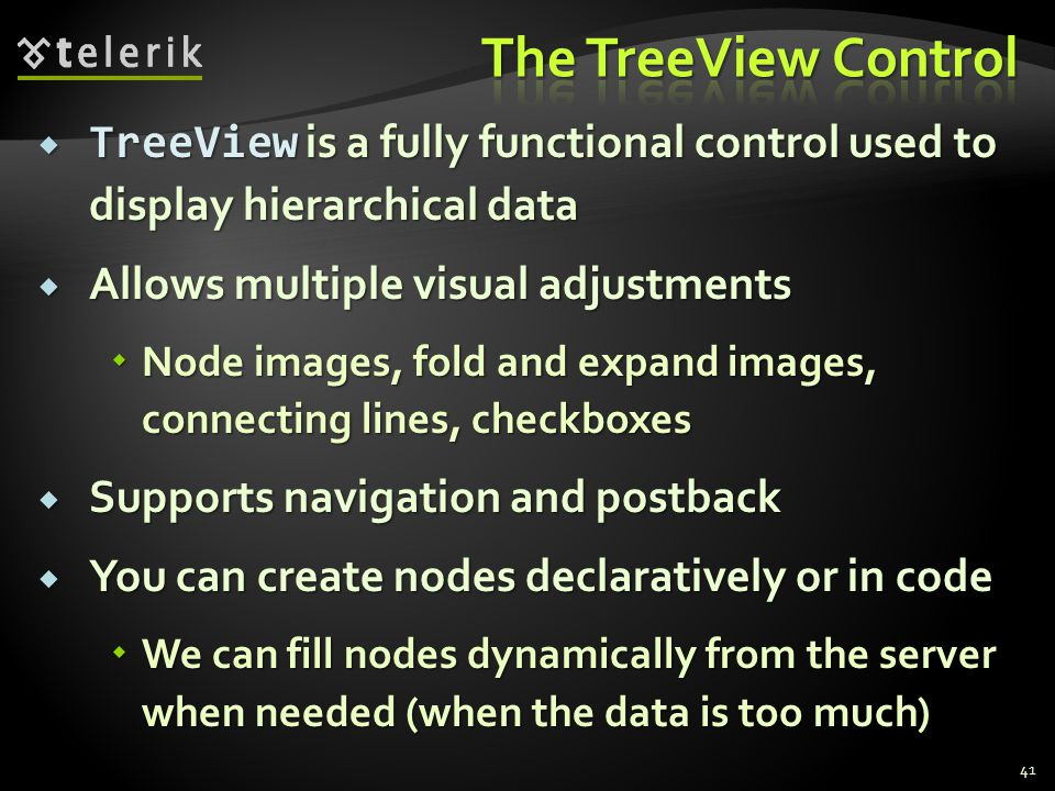  TreeView is a fully functional control used to display hierarchical data  Allows multiple visual adjustments  Node images, fold and expand images, connecting lines, checkboxes  Supports navigation and postback  You can create nodes declaratively or in code  We can fill nodes dynamically from the server when needed (when the data is too much) 41