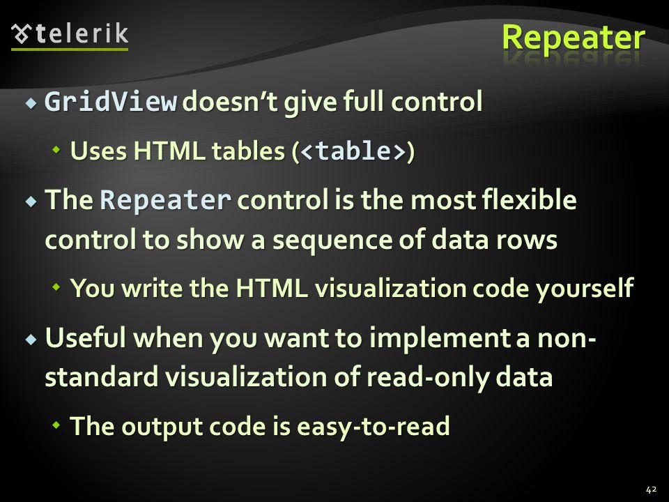  GridView doesn't give full control  Uses HTML tables ( )  The Repeater control is the most flexible control to show a sequence of data rows  You write the HTML visualization code yourself  Useful when you want to implement a non- standard visualization of read-only data  The output code is easy-to-read 42