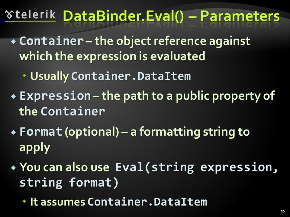  Container – the object reference against which the expression is evaluated  Usually Container.DataItem  Expression – the path to a public property of the Container  Format (optional) – a formatting string to apply  You can also use Eval(string expression, string format)  It assumes Container.DataItem 50