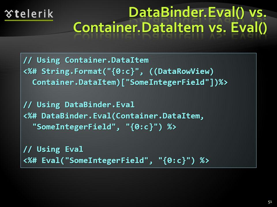 51 // Using Container.DataItem <%# String.Format( {0:c} , ((DataRowView) Container.DataItem)[ SomeIntegerField ])%> Container.DataItem)[ SomeIntegerField ])%> // Using DataBinder.Eval <%# DataBinder.Eval(Container.DataItem, SomeIntegerField , {0:c} ) %> SomeIntegerField , {0:c} ) %> // Using Eval