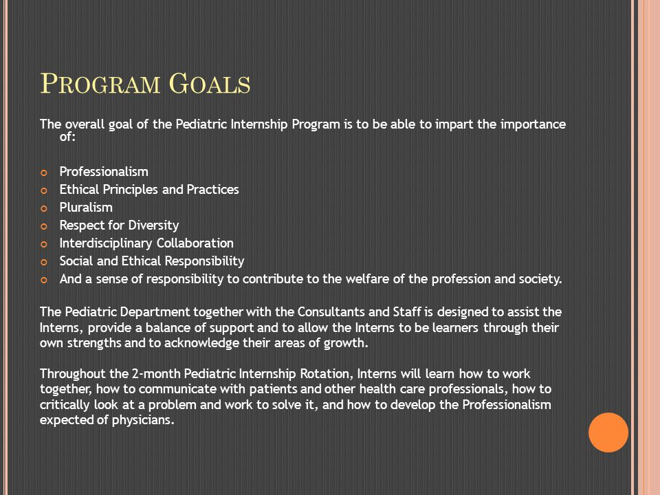 P ROGRAM G OALS The overall goal of the Pediatric Internship Program is to be able to impart the importance of: Professionalism Ethical Principles and Practices Pluralism Respect for Diversity Interdisciplinary Collaboration Social and Ethical Responsibility And a sense of responsibility to contribute to the welfare of the profession and society.