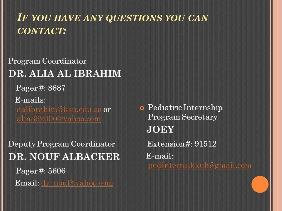 I F YOU HAVE ANY QUESTIONS YOU CAN CONTACT : Program Coordinator DR. ALIA AL IBRAHIM Pager #: 3687 E-mails: aalibrahim@ksu.edu.sa or alia362000@yahoo.