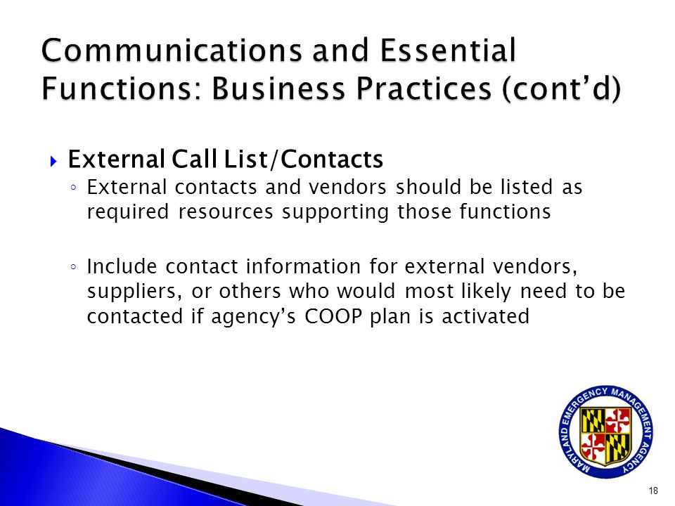 External Call List/Contacts ◦ External contacts and vendors should be listed as required resources supporting those functions ◦ Include contact information for external vendors, suppliers, or others who would most likely need to be contacted if agency's COOP plan is activated 18