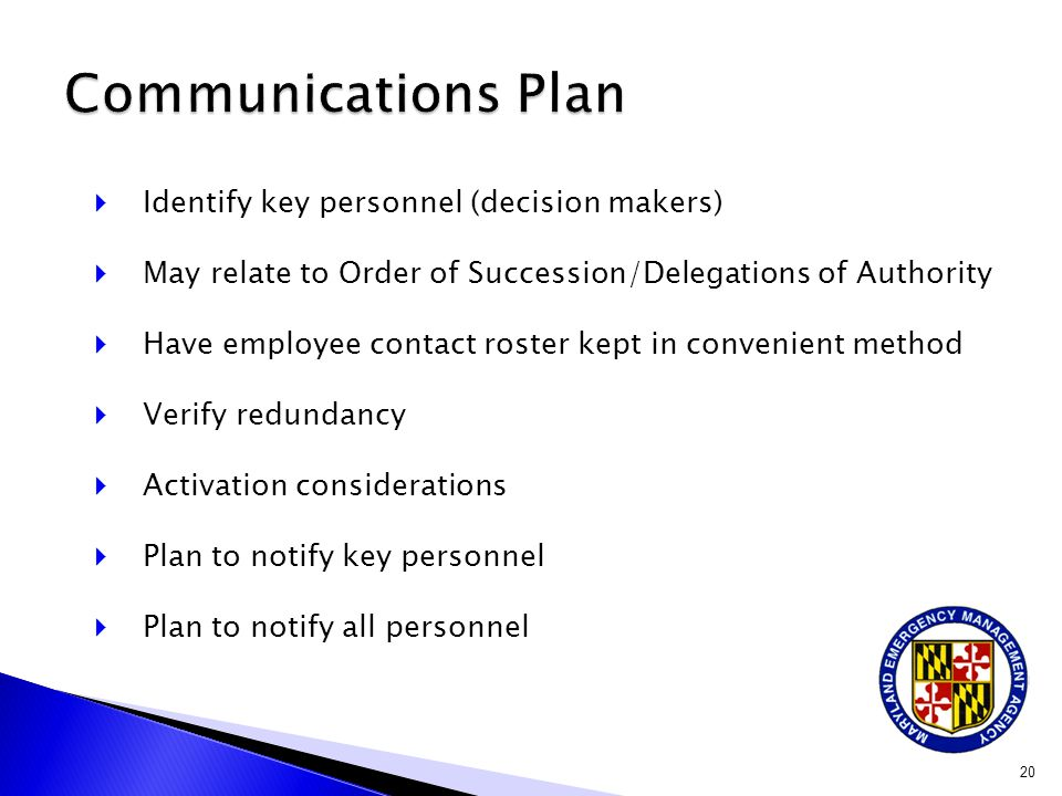  Identify key personnel (decision makers)  May relate to Order of Succession/Delegations of Authority  Have employee contact roster kept in convenient method  Verify redundancy  Activation considerations  Plan to notify key personnel  Plan to notify all personnel 20